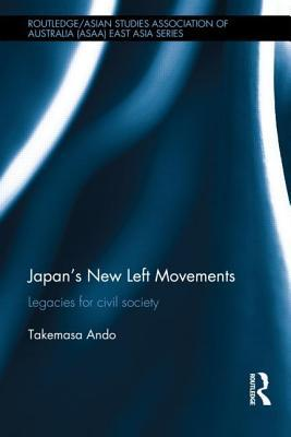Japans New Left Movements: Legacies for Civil Society  by  Takemasa Ando