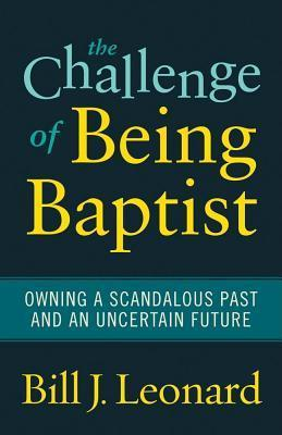 The Challenge of Being Baptist: Owning a Scandalous Past and an Uncertain Future  by  Bill J. Leonard