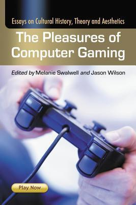 Pleasures of Computer Gaming: Essays on Cultural History and Aesthetics  by  Jason    Wilson