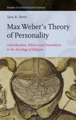 Max Weber S Theory of Personality: Individuation, Politics and Orientalism in the Sociology of Religion Sara R. Farris