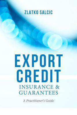 Export Credit Insurance and Guarantees: A Practitioners Guide Zlatko Salcic