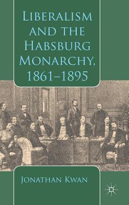 Liberalism and the Habsburg Monarchy, 1861-1895  by  Jonathan Kwan