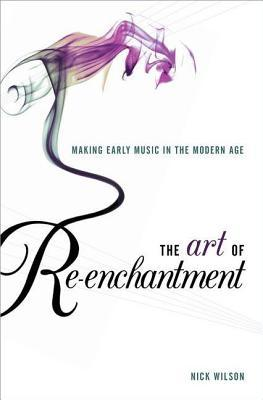 Art of Re-Enchantment: Making Early Music in the Modern Age  by  Nick Wilson
