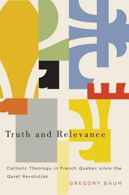 Truth and Relevance: Catholic Theology in French Quebec Since the Quiet Revolution  by  Gregory Baum