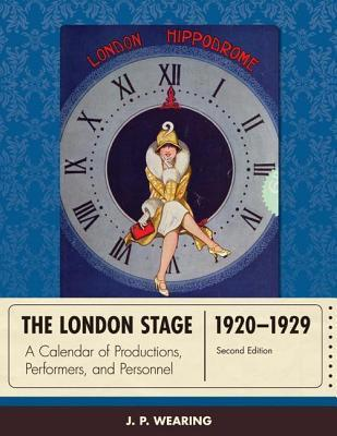 London Stage 1920-1929: A Calendar of Productions, Performers, and Personnel J P Wearing