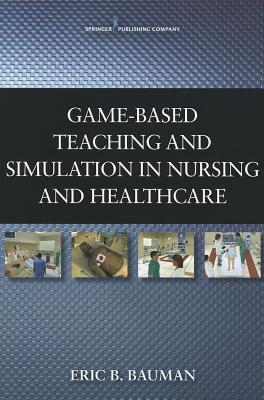 Game-Based Teaching and Simulation in Nursing and Health Care  by  Eric B. Bauman