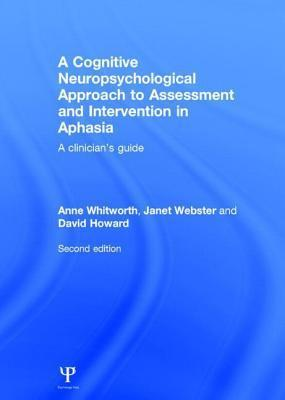 Cognitive Neuropsychological Approach to Assessment and Intervention in Aphasia: A Clinicians Guide, Second Edition, A: A Clinicians Guide  by  Anne Whitworth