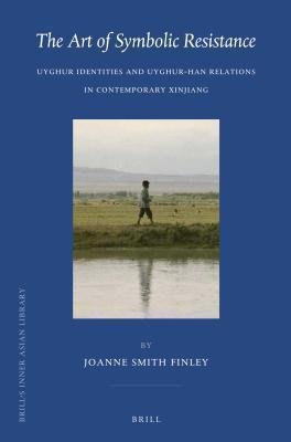 Art of Symbolic Resistance: Uyghur Identities and Uyghur-Han Relations in Contemporary Xinjiang  by  Joanne N Finley