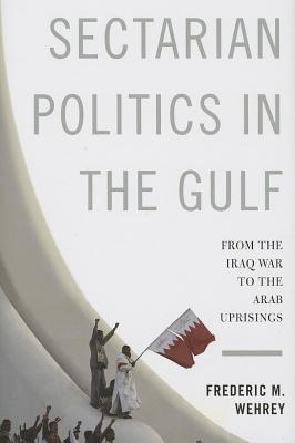 Sectarian Politics in the Gulf: From the Iraq War to the Arab Uprisings  by  Frederic M