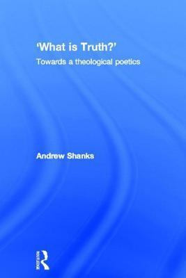 What Is Truth? Towards a Theological Poetics Andrew Shanks