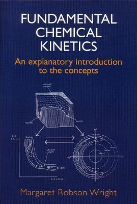 Fundamental Chemical Kinetics an Explanatory Introduction to the Concepts Margaret R. Wright