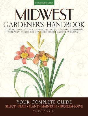 Midwest Gardeners Handbook: Your Complete Guide: Select ? Plan ? Plant ? Maintain ? Problem-Solve - Illinois, Indiana, Iowa, Kansas, Michigan, Minnesota, Missouri, Nebraska, North Dakota, Ohio, South Dakota, Wisconsin Melinda Myers