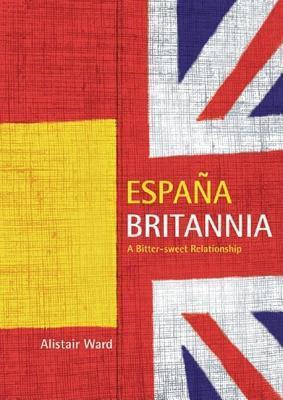 Espana Britannia: A Bitter-Sweet Relationship  by  Alistair Ward