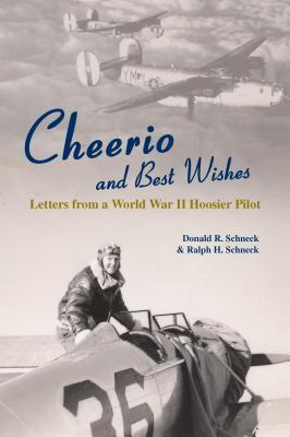 Cheerio and Best Wishes: Letters from a World War II Hoosier Pilot  by  Donald R. Schneck