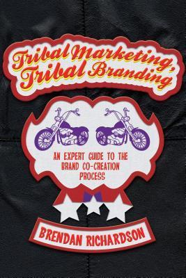 Tribal Marketing, Tribal Branding: An Expert Guide to the Brand Co-Creation Process  by  Brendan Richardson