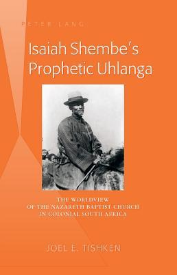 Isaiah Shembes Prophetic Uhlanga: The Worldview of the Nazareth Baptist Church in Colonial South Africa  by  Joel E Tishken