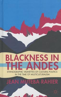 Blackness in the Andes: Ethnographic Vignettes of Cultural Politics in the Time of Multiculturalism  by  Jean Muteba Rahier