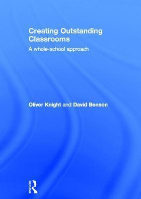 Creating Outstanding Classrooms: A Whole-School Approach Oliver Knight