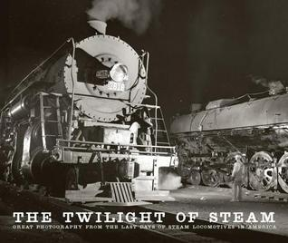 Twilight of Steam: Great Photography from the Last Days of Steam Locomotives in America  by  Brian Solomon