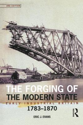 Forging of the Modern State: Early Industrial Britain, 1783-1870  by  Eric J. Evans