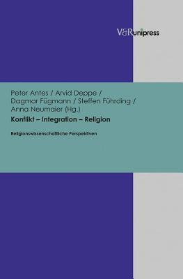 Konflikt Integration Religion: Religionswissenschaftliche Perspektiven Peter Antes