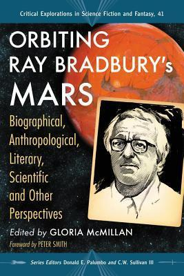 Orbiting Ray Bradburys Mars: Biographical, Anthropological, Literary, Scientific and Other Perspectives  by  Gloria McMillan