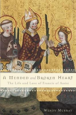 Mended and Broken Heart: The Life and Love of Francis of Assisi Wendy Murray