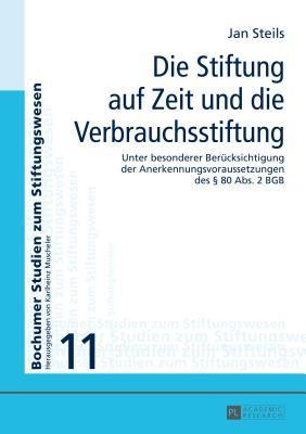 Stiftung Auf Zeit Und Die Verbrauchsstiftung: Unter Besonderer Berucksichtigung Der Anerkennungsvoraussetzungen Des 80 ABS. 2 Bgb  by  Jan Steils