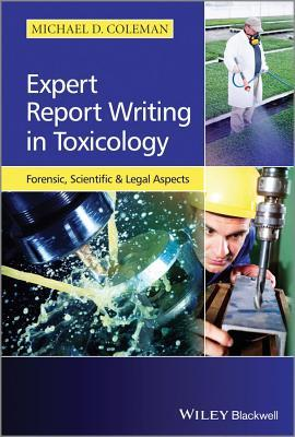 Expert Report Writing in Toxicology: Forensic, Scientific and Legal Aspects  by  Michael D Coleman