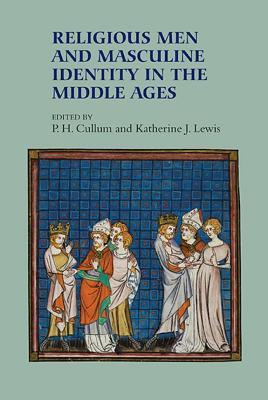 Religious Men and Masculine Identity in the Middle Ages Patricia H. Cullum