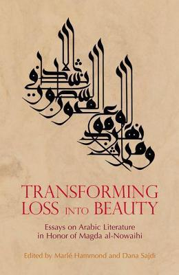 Transforming Loss Into Beauty: Essays on Arabic Literature and Culture in Honor of Magda Al-Nowaihi  by  Marle Hammond