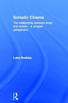Somatic Cinema: The relationship between body and screen - a Jungian perspective  by  Luke Hockley
