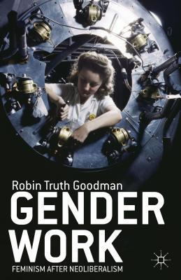 Gender Work: Feminism After Neoliberalism Robin Truth Goodman