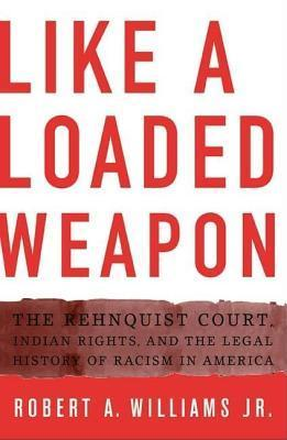 Like a Loaded Weapon: The Rehnquist Court, Indian Rights, and the Legal History of Racism in America Robert Williams Jr