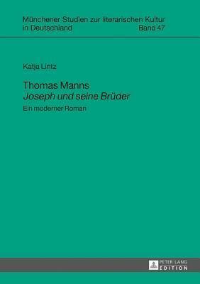 Thomas Manns Joseph Und Seine Bruder: Ein Moderner Roman Katja Lintz