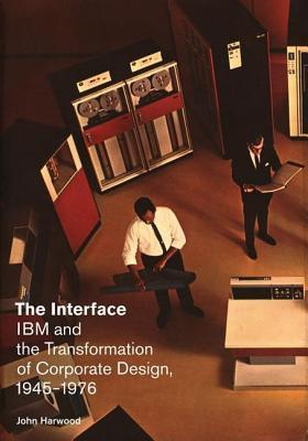 The Interface: IBM and the Transformation of Corporate Design, 1945 1976  by  John  Harwood