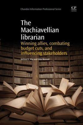 Machiavellian Librarian: Winning Allies, Combating Budget Cuts, and Influencing Stakeholders Melissa K Aho