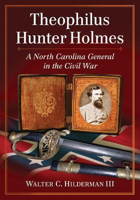 Theophilus Hunter Holmes: A North Carolina General in the Civil War  by  Walter C Hilderman