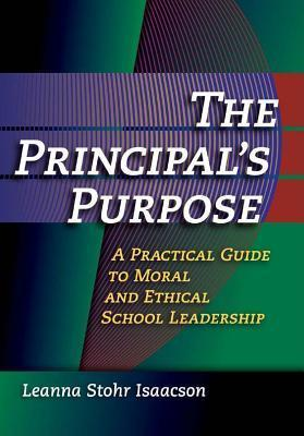 Principals Purpose: A Practical Guide to Moral and Ethical School Leadership  by  Leanna Stohr Isaacson