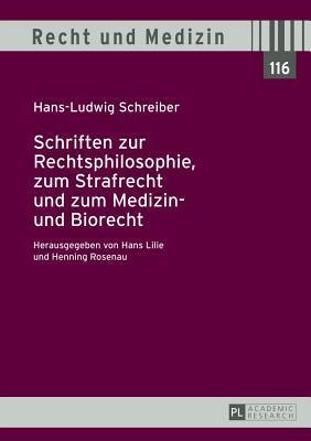 Schriften Zur Rechtsphilosophie, Zum Strafrecht Und Zum Medizin- Und Biorecht: Herausgegeben Von Hans Lilie Und Henning Rosenau Hans-Ludwig Schreiber