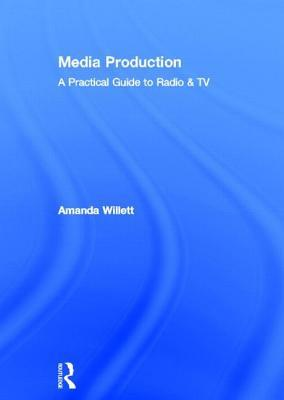 Media Production: A Practical Guide to Radio & TV  by  Amanda Willett