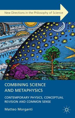 Combining Science and Metaphysics: Contemporary Physics, Conceptual Revision and Common Sense  by  Matteo Morganti
