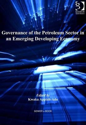 Governance of the Petroleum Sector in an Emerging Developing Economy  by  Kwaku Appiah-Adu