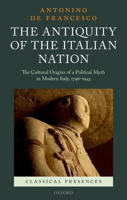 Antiquity of the Italian Nation: The Cultural Origins of a Political Myth in Modern Italy, 1796-1943  by  Antonino De Francesco