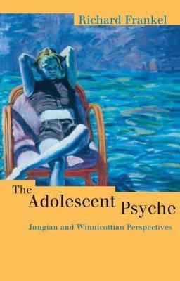 Adolescent Psyche: Jungian and Winnicottian Perspectives Richard Frankel