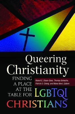 Queering Christianity: Finding a Place at the Table for Lgbtqi Christians: Finding a Place at the Table for Lgbtqi Christians Robert E. Shore-Goss