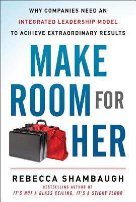 Make Room for Her: Why Companies Need an Integrated Leadership Model to Achieve Extraordinary Results Rebecca Shambaugh