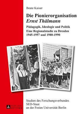 Die Pionierorganisation Ernst Thalmann Padagogik, Ideologie Und Politik Eine Regionalstudie Zu Dresden 1945-1957 Und 1980-1990  by  Beate Kaiser