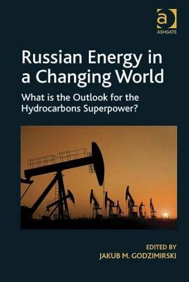 Russian Energy in a Changing World: What Is the Outlook for the Hydrocarbons Superpower? Jakub M Godzimirski