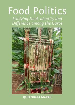 Food Politics: Studying Food, Identity and Difference Among the Garos  by  Quinbala Marak